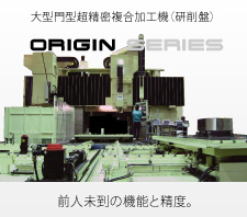 Large-size, double column super-precision multifunction machine (grinder) ORIGIN series Unprecedented functions and accuracy