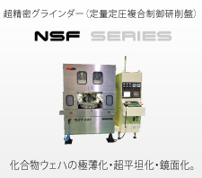 Super-precision grinder (force and position synchronized control grinder) NSF series For ultra-thinning, flattening and mirror finishing of compound wafers